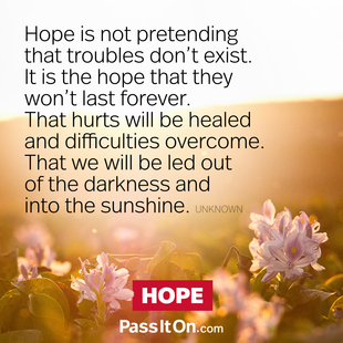 Hope is not pretending that troubles don't exist. It is the hope that they won't last forever. That hurts will be healed and difficulties overcome. That we will be led out of the darkness and into the sunshine. #<Author:0x00007fac01f90718>