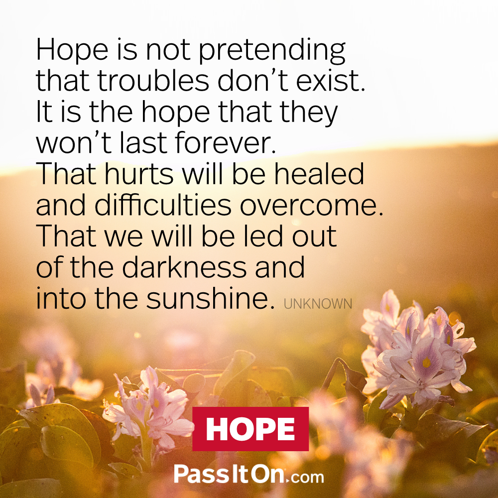 Hope is not pretending that troubles don't exist. It is the hope that they won't last forever. That hurts will be healed and difficulties overcome. That we will be led out of the darkness and into the sunshine. —Unknown