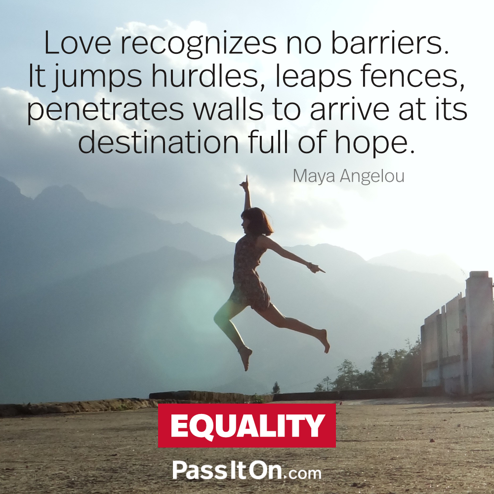 Love recognizes no barriers. It jumps hurdles, leaps fences, penetrates walls to arrive at its destination, full of hope. —Maya Angelou