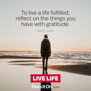 To live a life fulfilled reflect on the things you have with gratitude. #<Author:0x00007f50a72407d0>