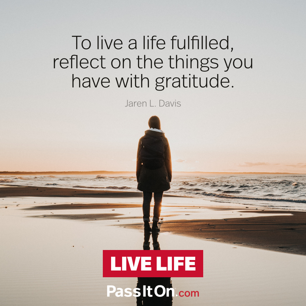 To live a life fulfilled reflect on the things you have with gratitude. —Jaren L. Davis