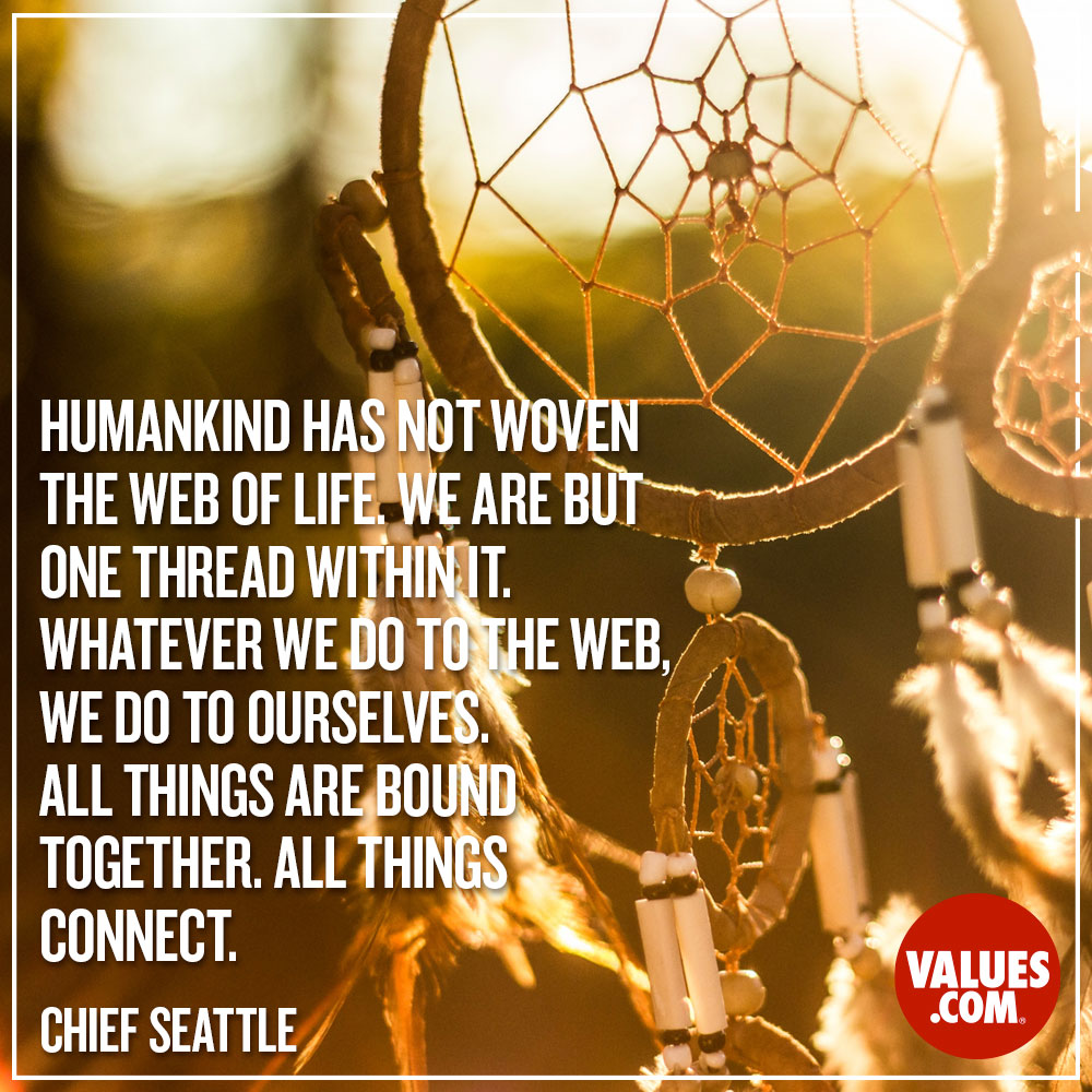 Humankind has not woven the web of life. We are but one thread within it. Whatever we do to the web, we do to ourselves. All things are bound together. All things connect. —Chief Seattle