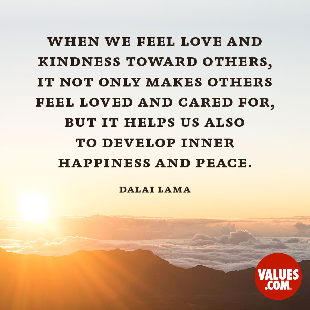 When we feel love and kindness toward others, it not only makes others feel loved and cared for, but it helps us also to develop inner happiness and peace. —The 14th Dalai Lama
