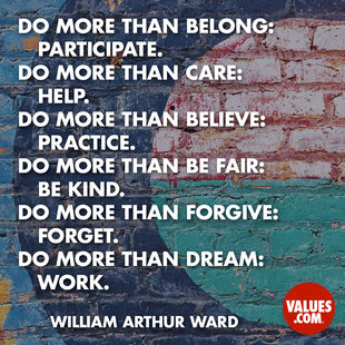 Do more than belong: participate. Do more than care: help. Do more than believe: practice. Do more than be fair: be kind. Do more than forgive: forget. Do more than dream: work. #<Author:0x00007fbeec9d0d70>