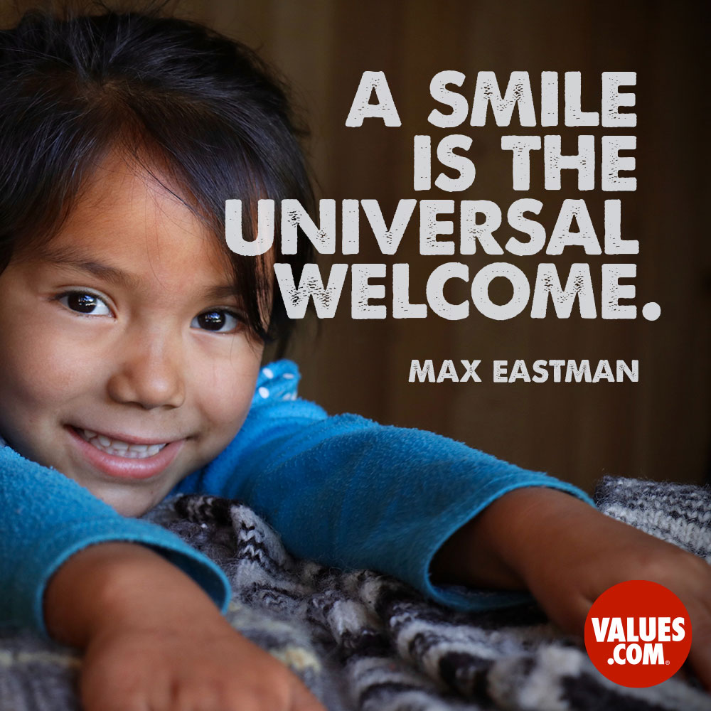 A smile is the universal welcome. —Max Eastman