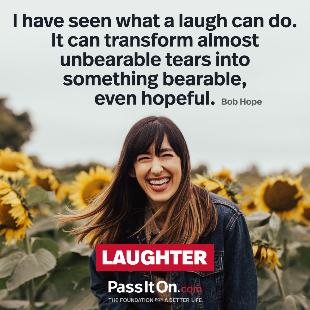 I have seen what a laugh can do. It can transform almost unbearable tears into something bearable, even hopeful.  —Bob Hope