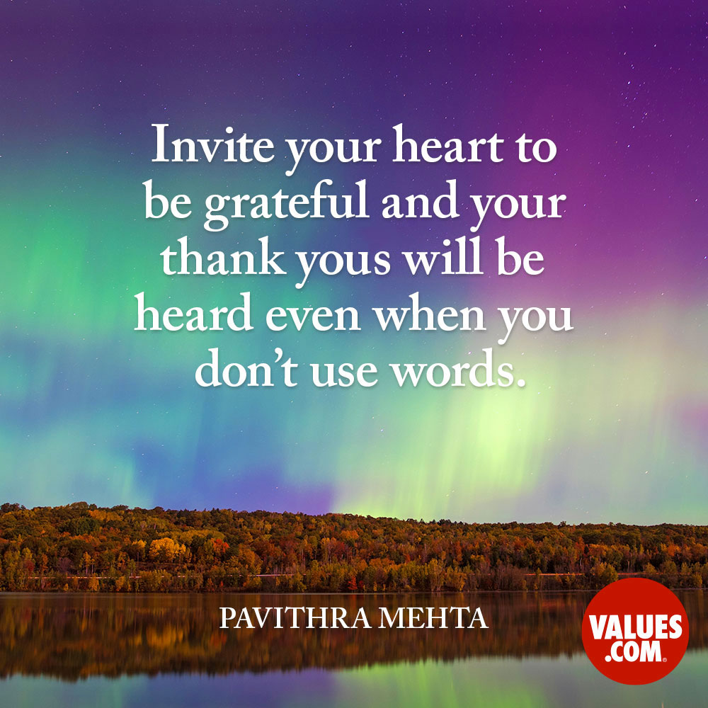 Invite your heart to be grateful and your thank yous will be heard even when you don't use words. —Pavithra Mehta