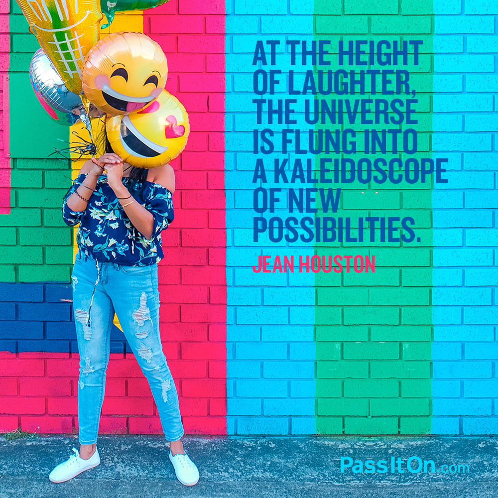 At the height of laughter, the universe is flung into a kaleidoscope of new possibilities. —Jean Houston