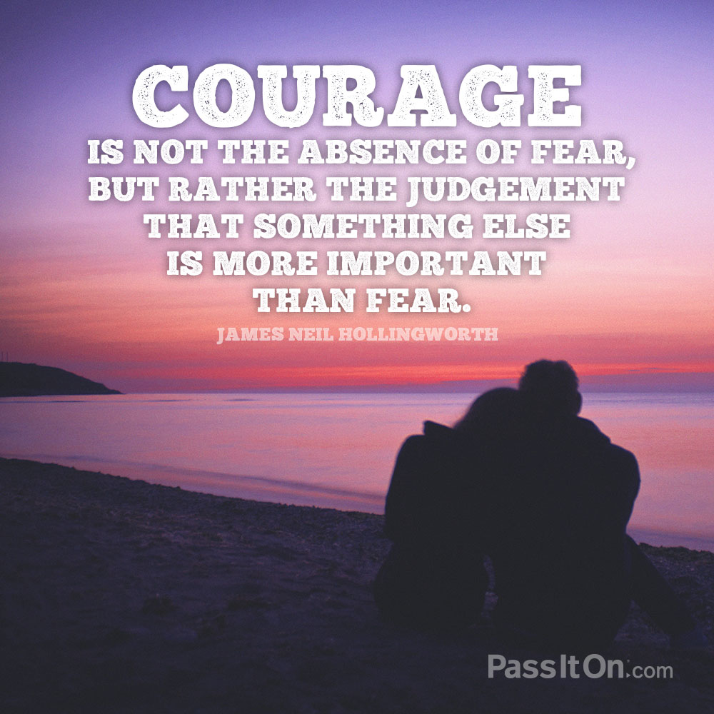 Courage is not the absence of fear, but rather the judgement that something else is more important than fear. —James Neil Hollingworth