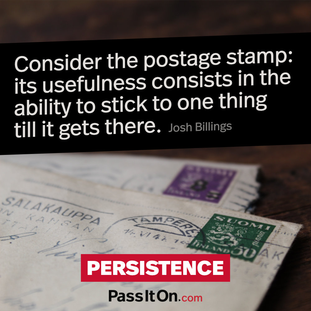 Consider the postage stamp: its usefulness consists in the ability to stick to one thing till it gets there. —Josh Billings