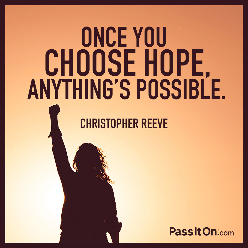 Once you choose hope, anything's possible. —Christopher Reeve