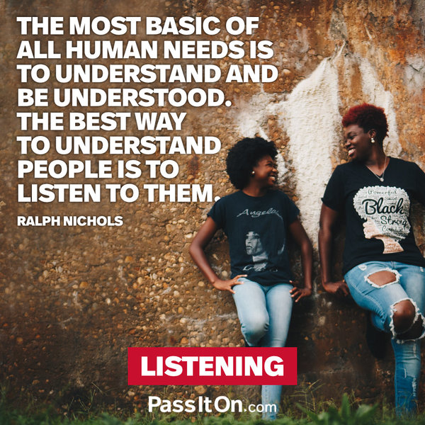 The most basic of all human needs is the need to understand and be understood. The best way to understand people is to listen to them. Ralph Nichols