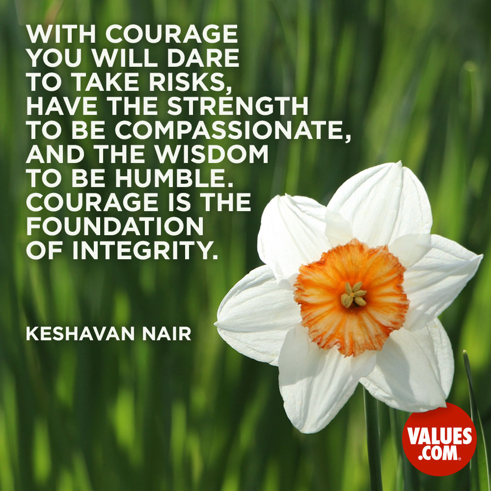 With courage you will dare to take risks, have the strength to be compassionate, and the wisdom to be humble. Courage is the foundation of integrity. —Keshavan Nair