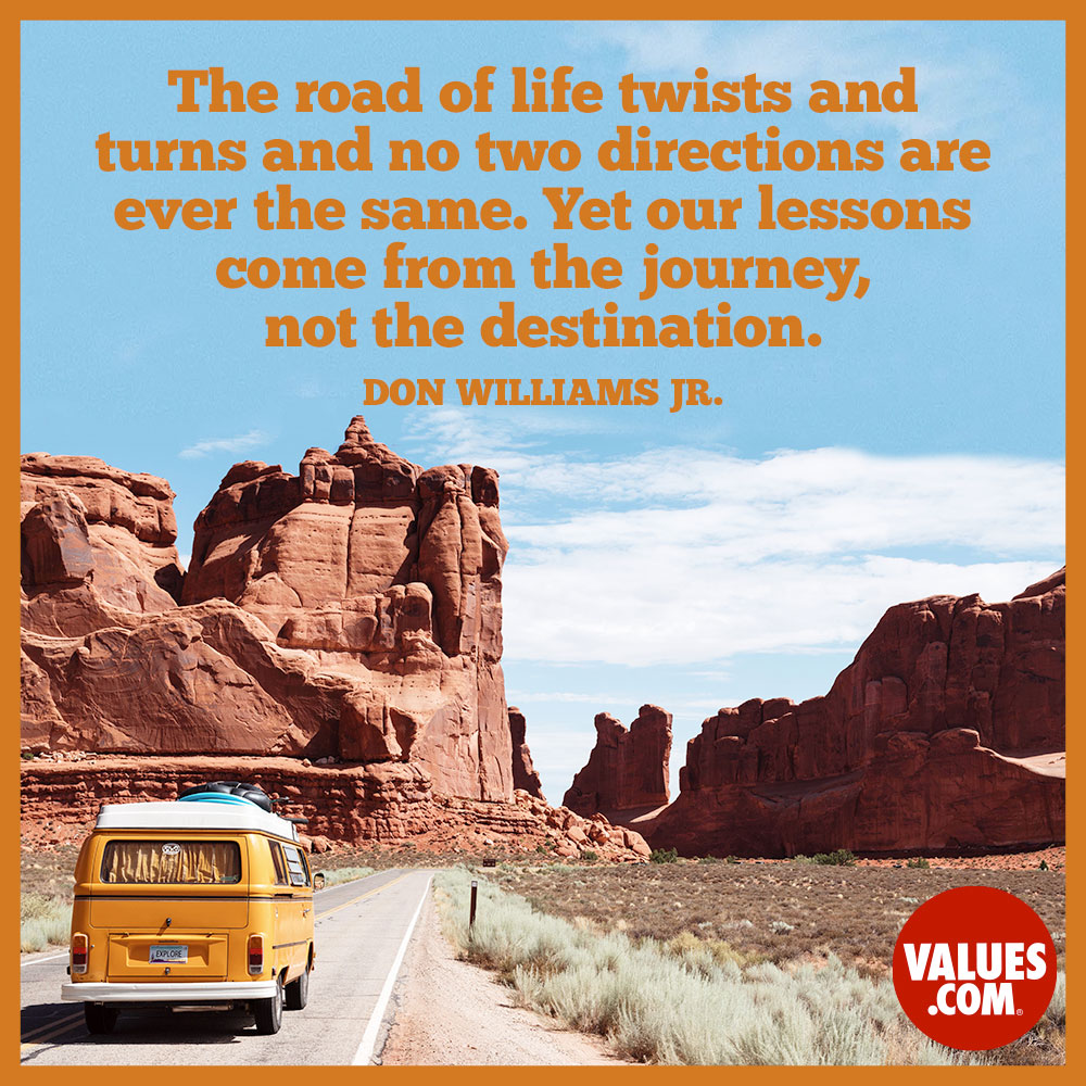 The road of life twists and turns and no two directions are ever the same. Yet our lessons come from the journey, not the destination. —Don Williams Jr.