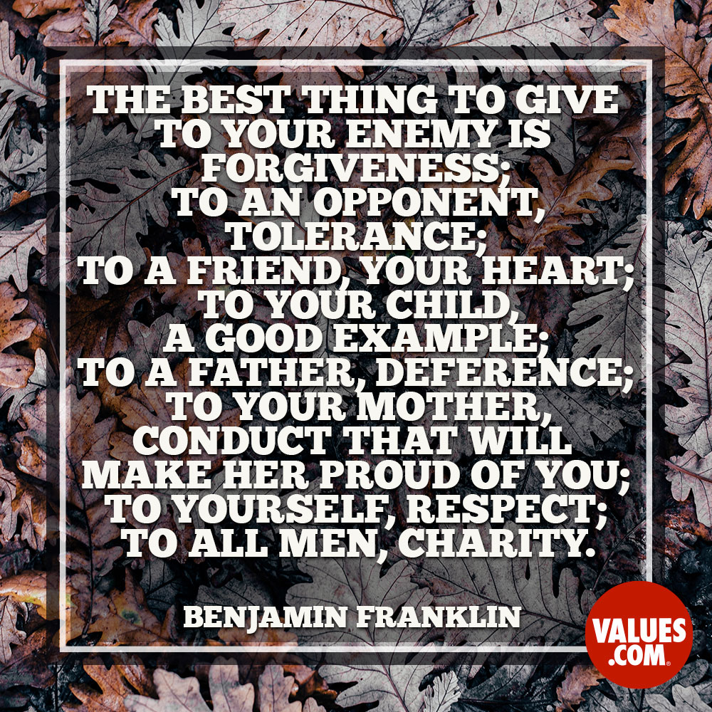 The best thing to give to your enemy is forgiveness; to an opponent, tolerance; to a friend, your heart; to your child, a good example; to a father, deference; to your mother, conduct that will make her proud of you; to yourself, respect; to all men, charity. —Benjamin Franklin
