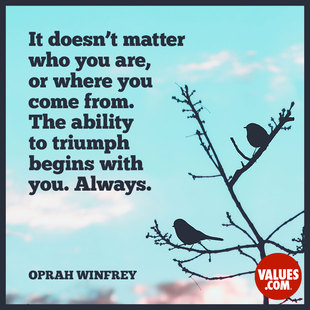 It doesn't matter who you are, where you come from. The ability to triumph begins with you. Always. #<Author:0x00007fb4385bd030>