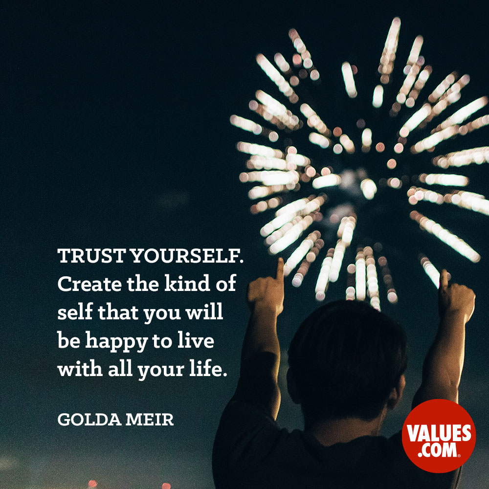 Trust yourself. Create the kind of self that you will be happy to live with all your life. —Golda Meir