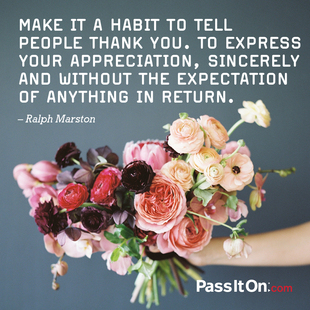 Make it a habit to tell people thank you. To express your appreciation, sincerely and without the expectation of anything in return. #<Author:0x00007f44e9261008>