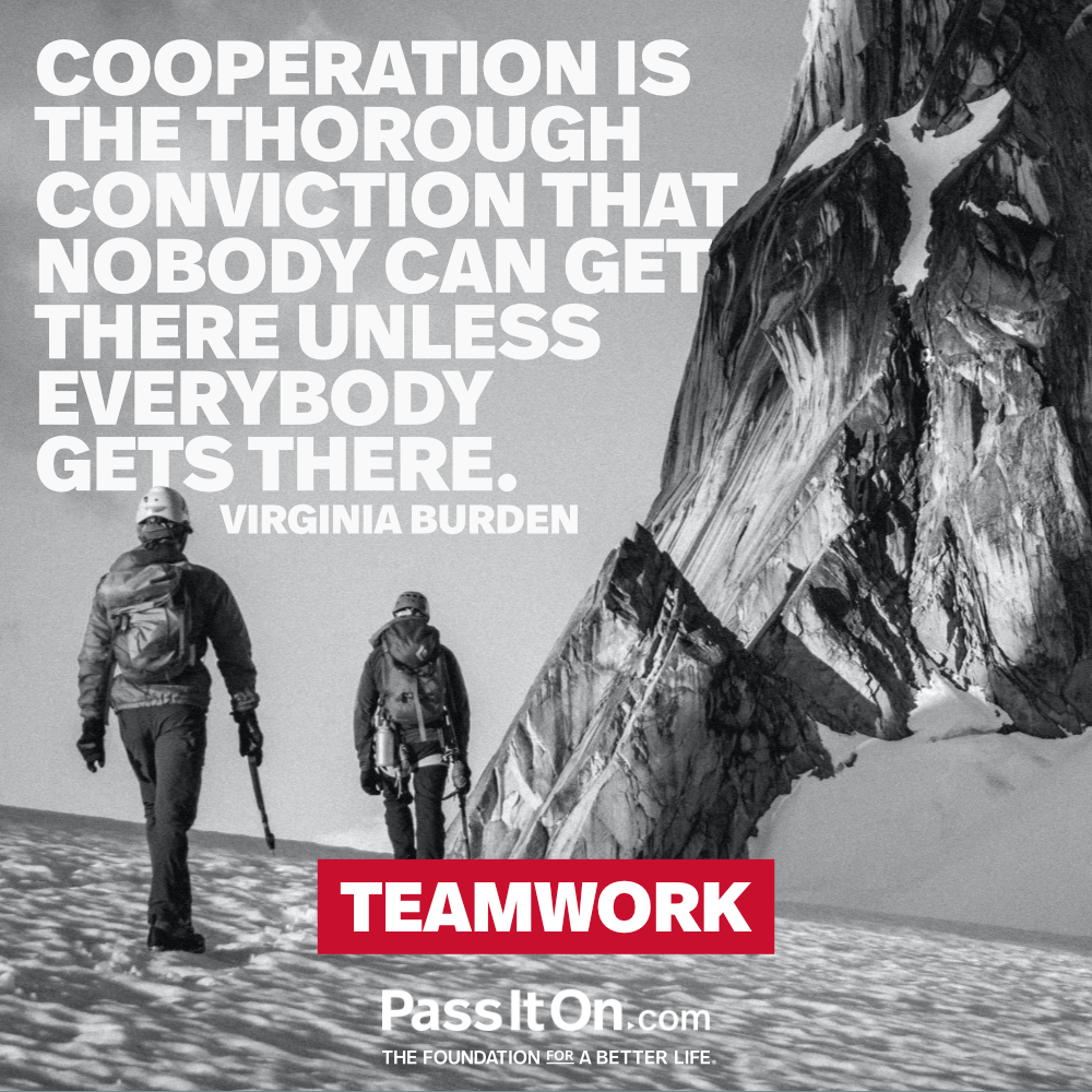 Cooperation is the thorough conviction that nobody can get there unless everybody gets there. —Virginia Burden Tower