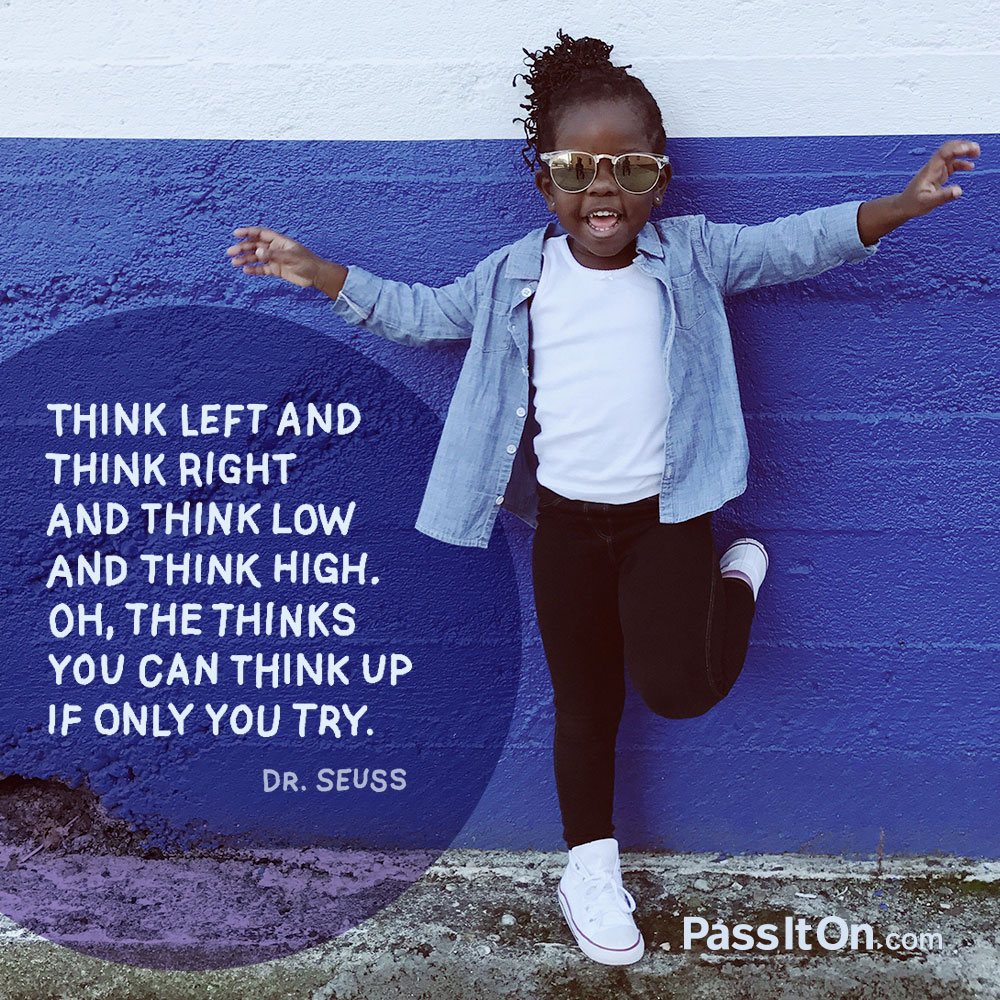 Think left and think right and think low and think high. Oh, the thinks you can think up if only you try! —Theodor Seuss Geisel