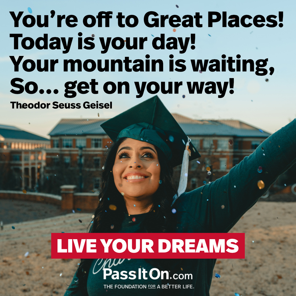 You're off to Great Places! Today is your day! Your mountain is waiting, So... get on your way! —Theodor Seuss Geisel