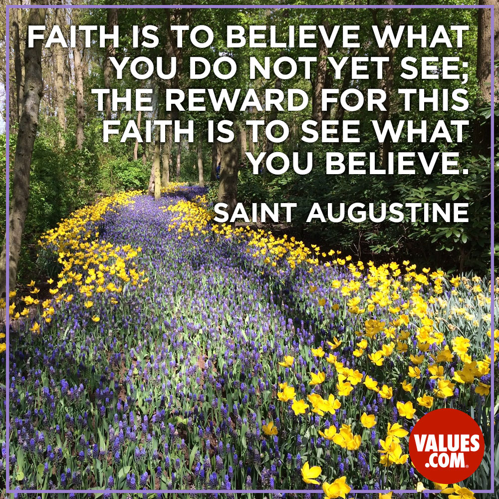 Faith is to believe what you do not yet see; the reward for this faith is to see what you believe. —Saint Augustine