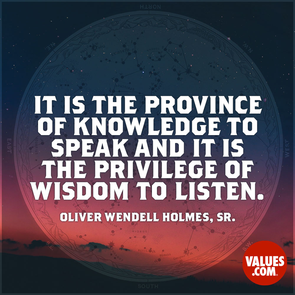 It is the province of knowledge to speak and it is the privilege of wisdom to listen. —Oliver Wendell Holmes, Sr.