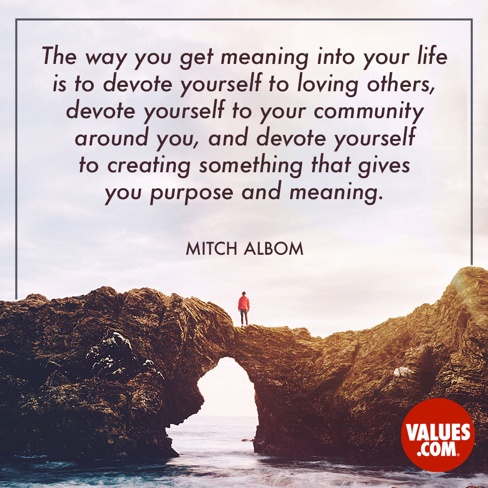 The way you get meaning into your life is to devote yourself to loving others, devote yourself to your community around you, and devote yourself to creating something that gives you purpose and meaning. —Mitch Albom