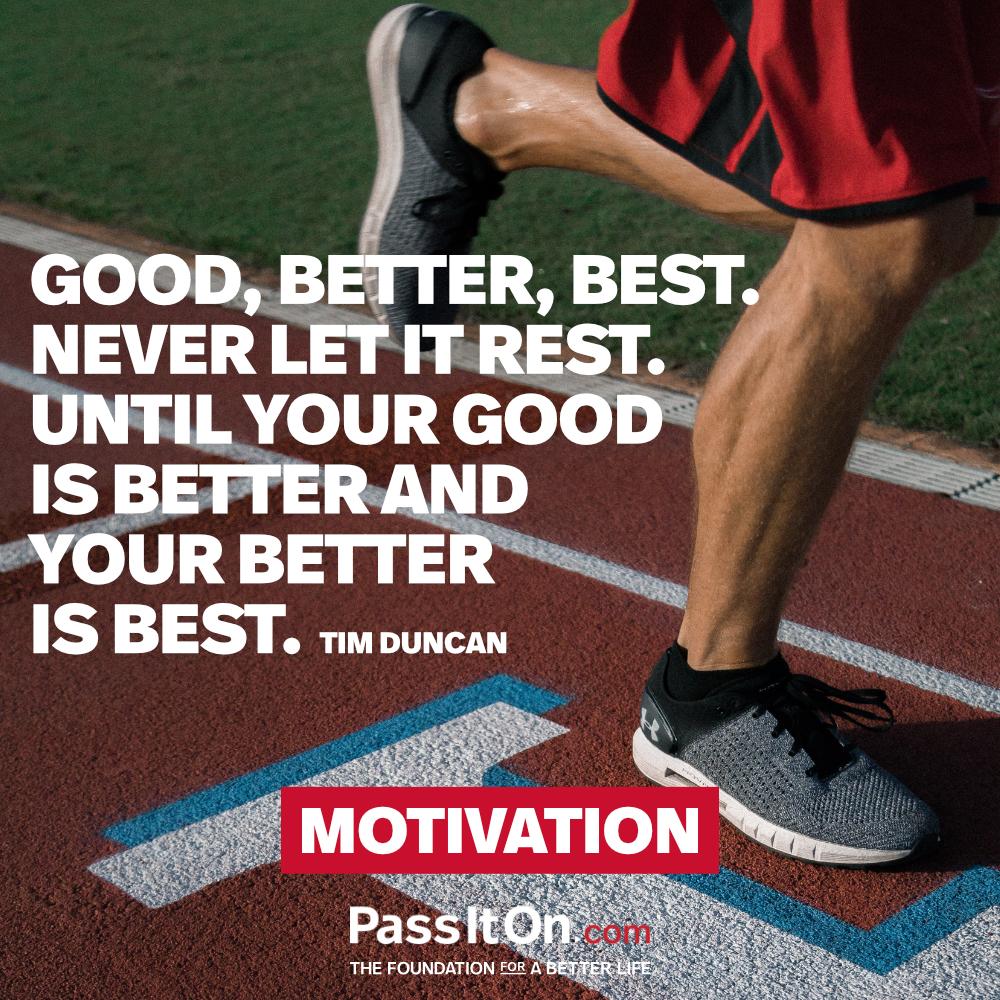 Good, better, best. Never let it rest. Until your good is better and your better is best. —Tim Duncan