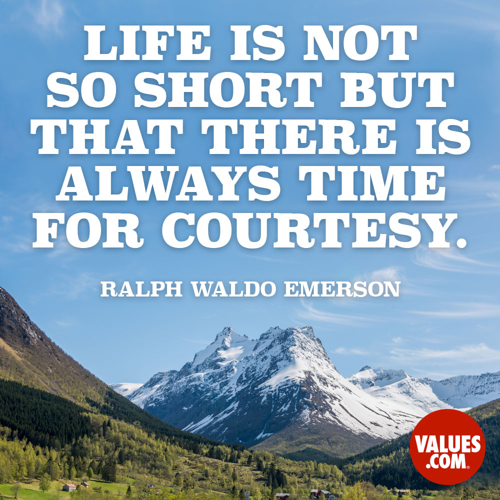 Life is not so short but that there is always time for courtesy. —Ralph Waldo Emerson