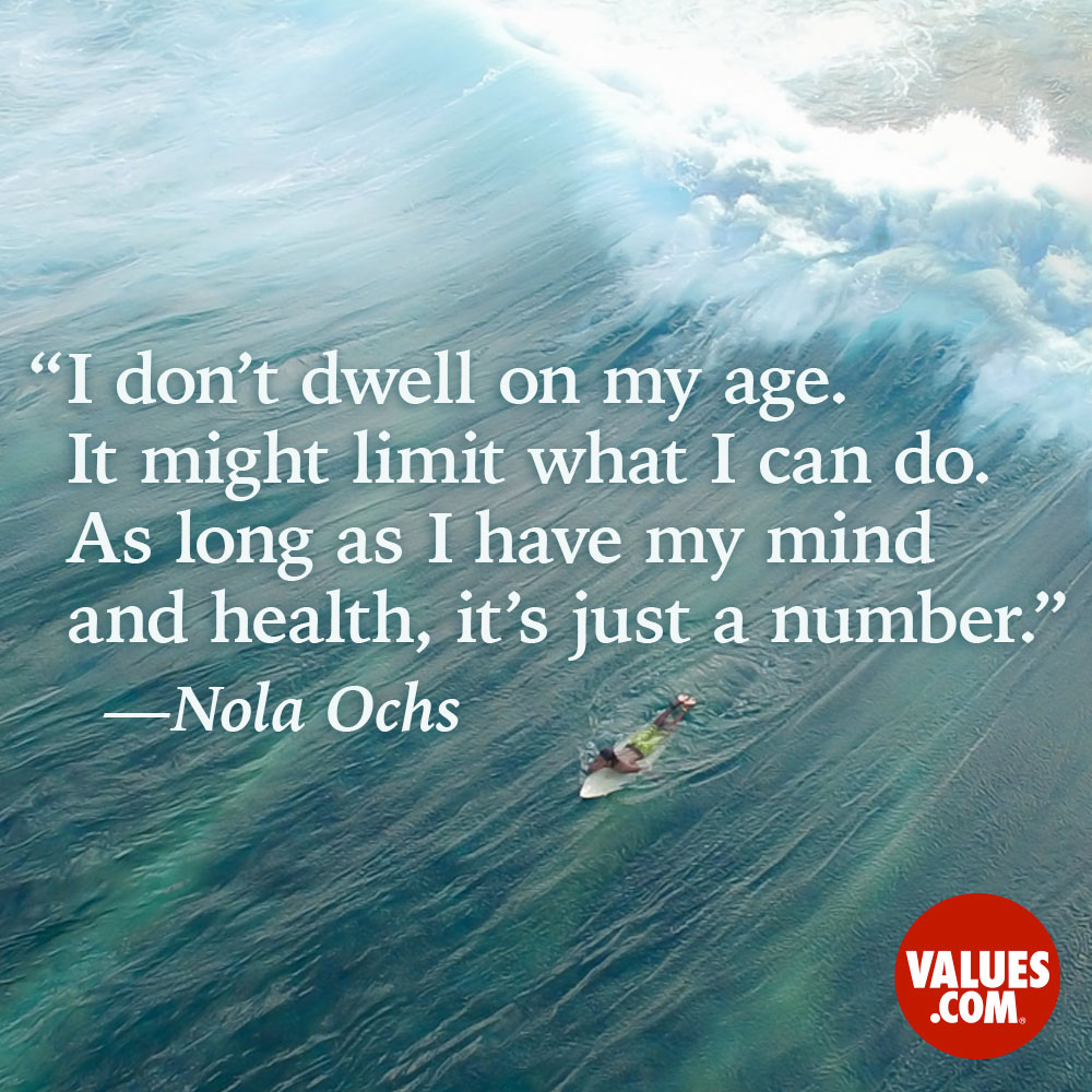 I don't dwell on my age. It might limit what I can do. As long as I have my mind and health, it's just a number. —Nola Ochs