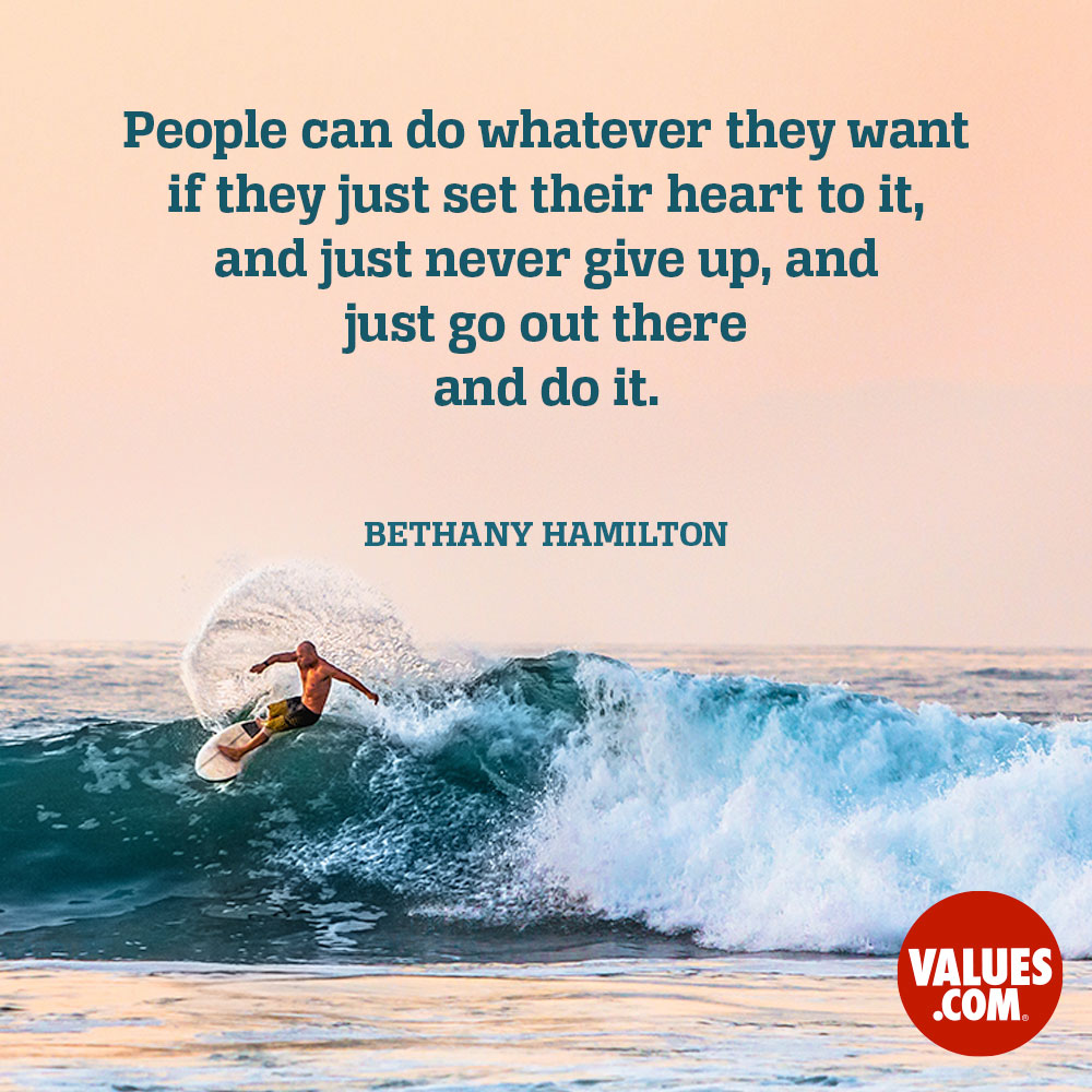 People can do whatever they want if they just set their heart to it, and just never give up, and just go out there and do it. —Bethany Hamilton