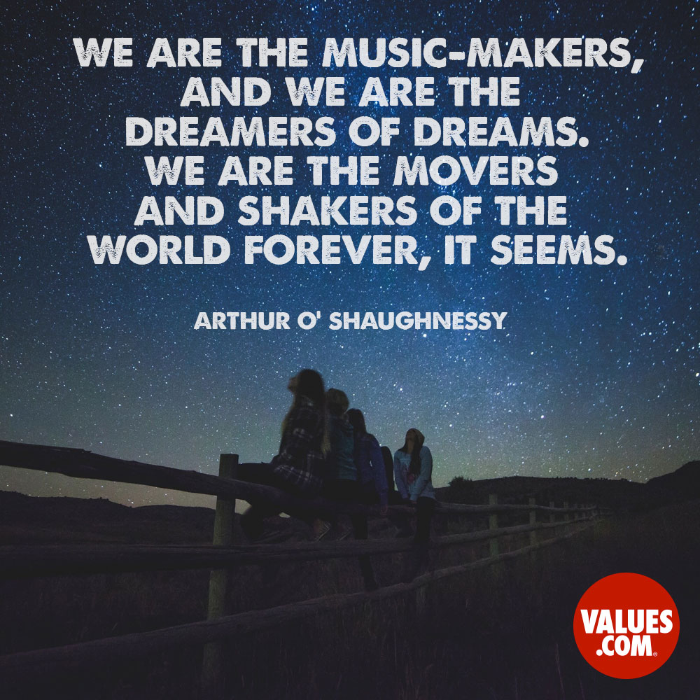 We are the music-makers, and we are the dreamers of dreams. We are the movers and shakers of the world forever, it seems.  —Arthur O' Shaughnessy