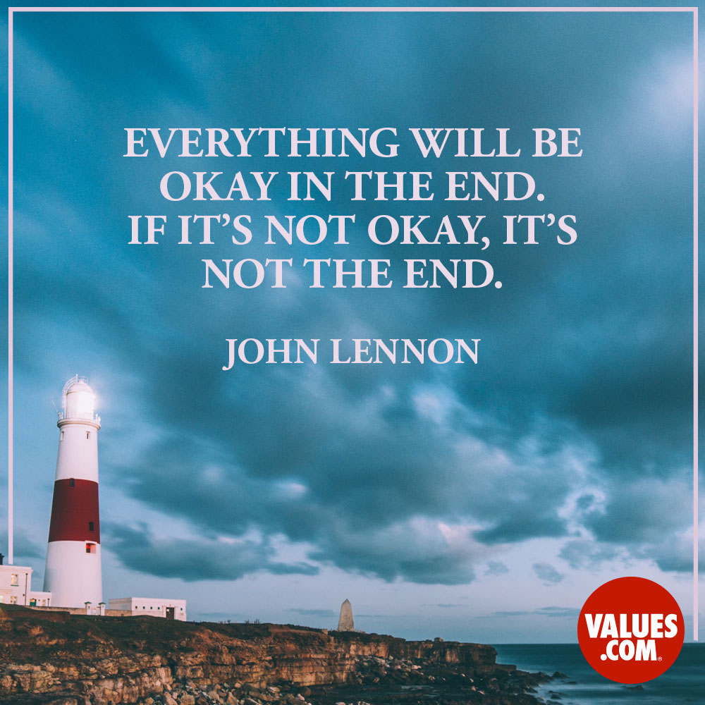 Everything will be okay in the end. If it's not okay, it's not the end.  —John Lennon