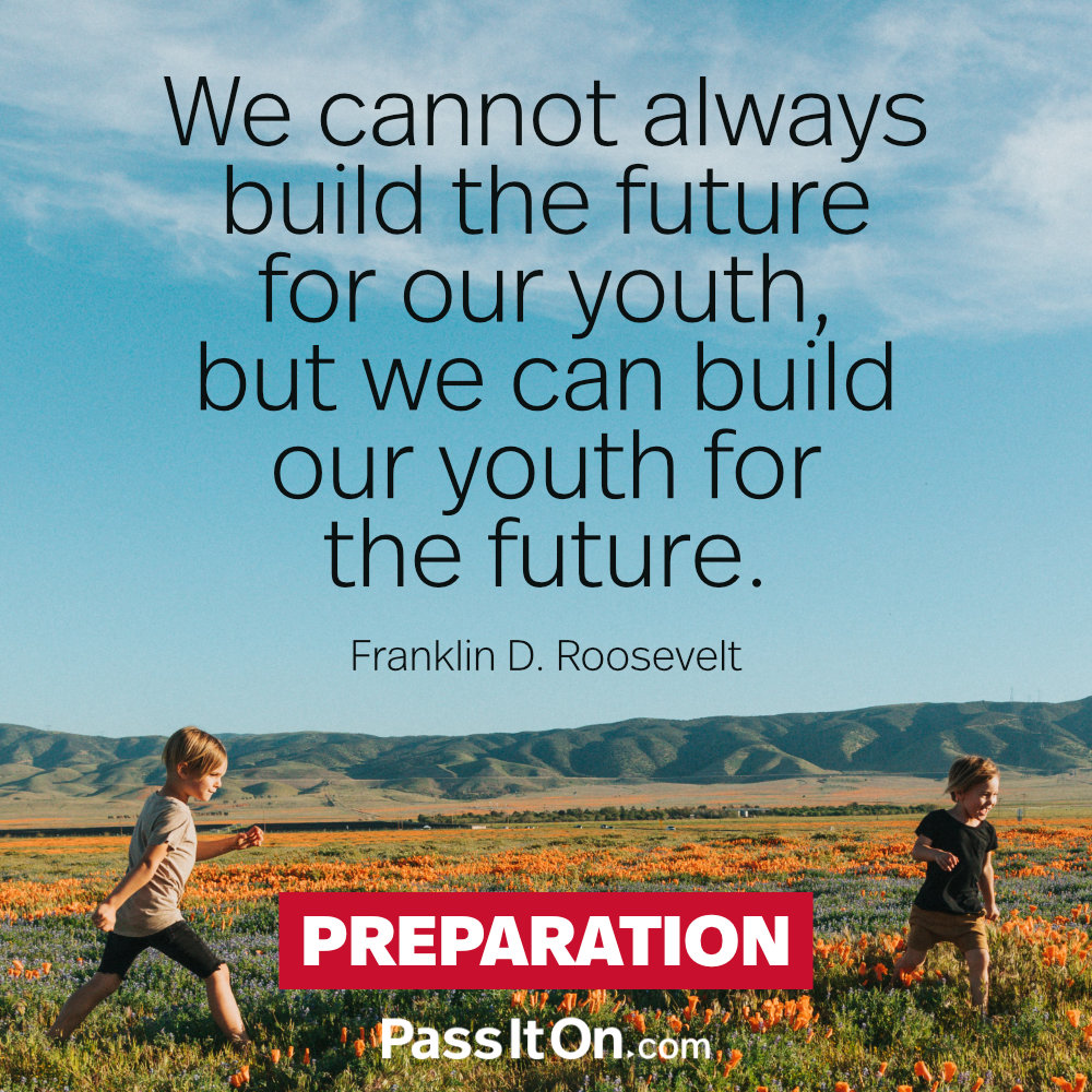 We cannot always build the future for our youth, but we can build our youth for the future.  —Franklin D. Roosevelt