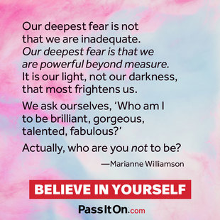 Our deepest fear is not that we are inadequate. Our deepest fear is that we are powerful beyond measure. It is our light, not our darkness, that frightens us most. We ask ourselves, who am I to be brilliant, gorgeous, talented and fabulous? Actually who are you not to be?  #<Author:0x00007f14f3f02490>