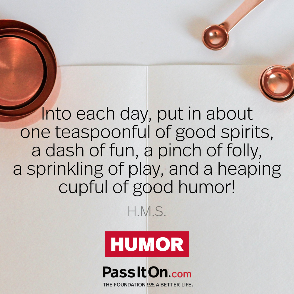 Into each day, put in about one teaspoonful of good spirits, a dash of fun, a pinch of folly, a sprinkling of play, and a heaping cupful of good humor!  —H.M.S.