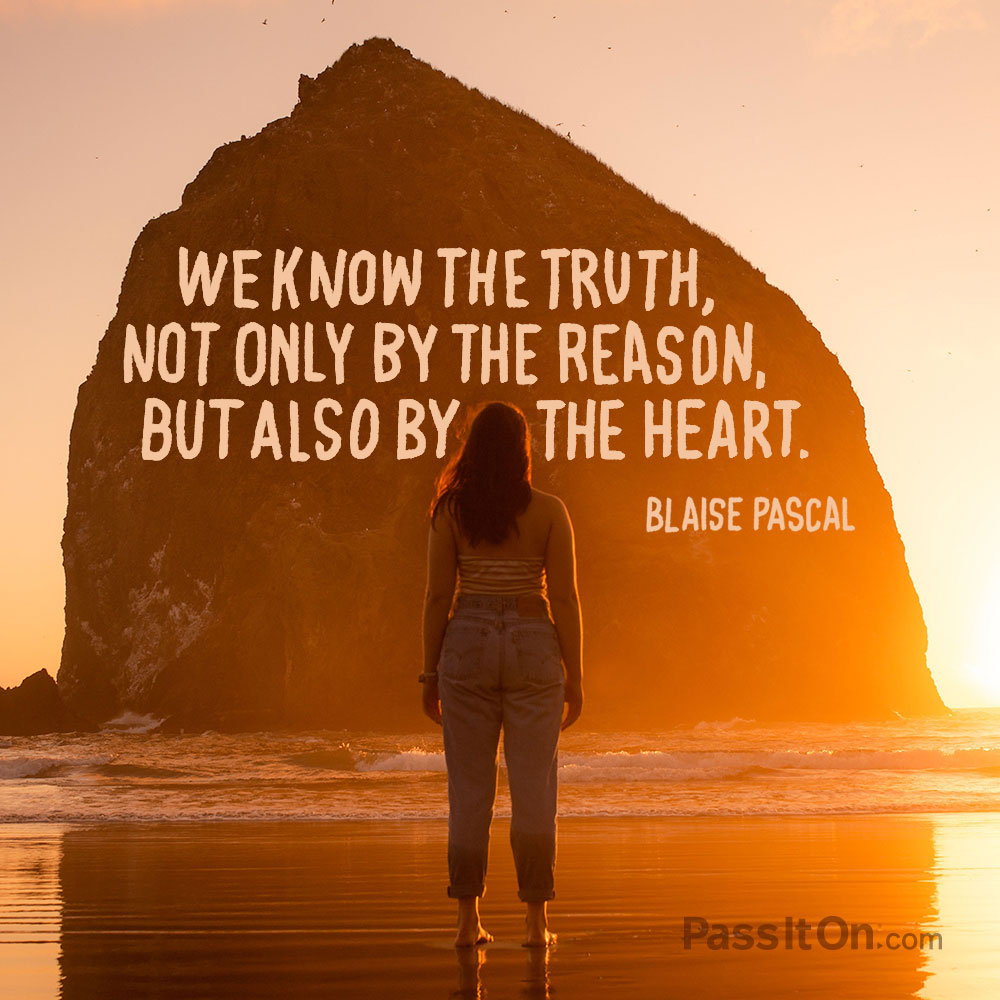 We know the truth, not only by the reason, but also by the heart. —Blaise Pascal