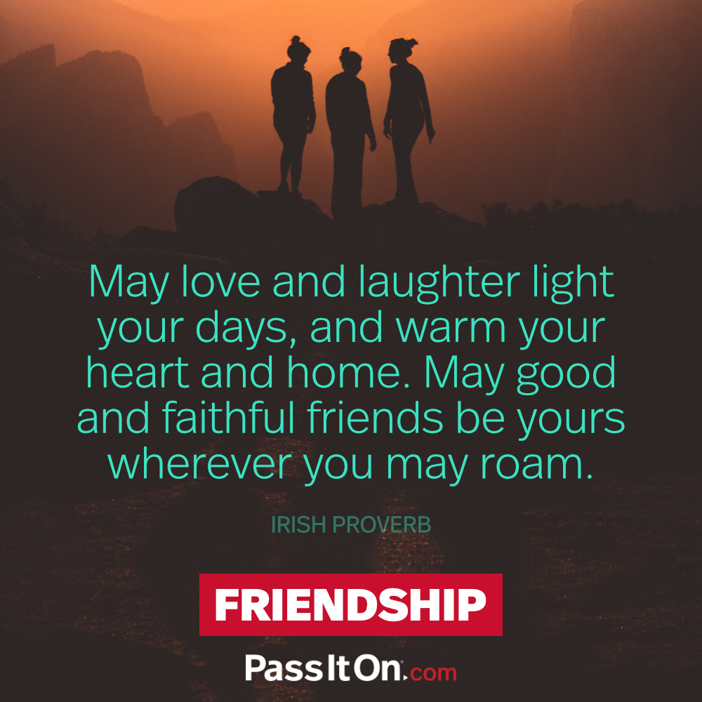 May love and laughter light your days, and warm your heart and home. May good and faithful friends be yours wherever you may roam...