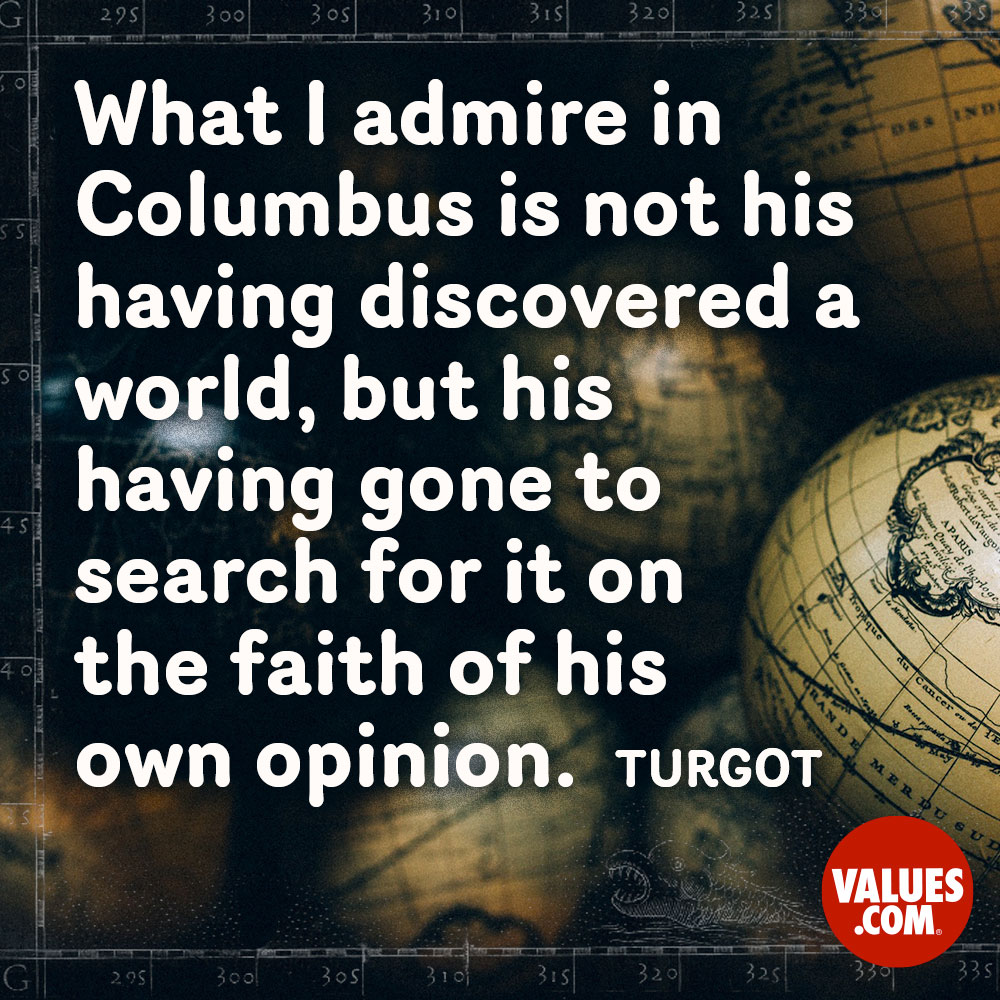 What I admire in Columbus is not his having discovered a world, but his having gone to search for it on the faith of his own opinion. —Turgot