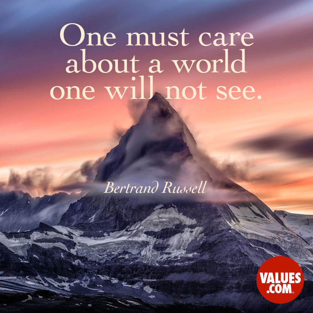 One must care about a world one will not see. —Bertrand Russell