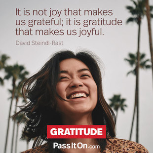 It is not joy that makes us grateful; it is gratitude that makes us joyful. #<Author:0x00007fb7ca2ae070>