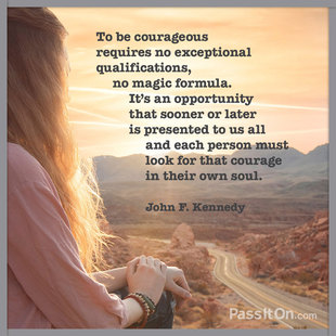To be courageous requires no exceptional qualifications, no magic formula. It's an opportunity that sooner or later is presented to us all and each person must look for that courage in their own soul.  #<Author:0x00007f44f2c25f90>