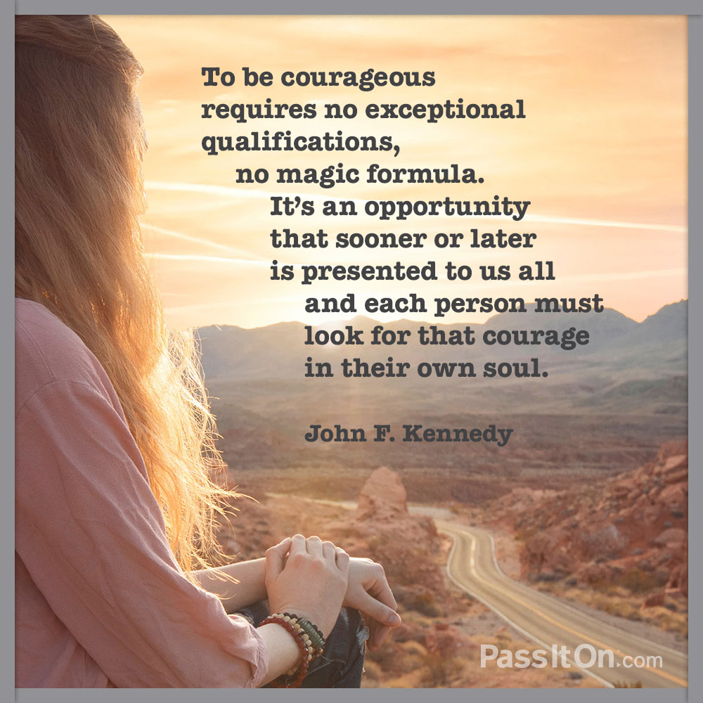 To be courageous requires no exceptional qualifications, no magic formula. It's an opportunity that sooner or later is presented to us all and each person must look for that courage in their own soul.  —John F. Kennedy