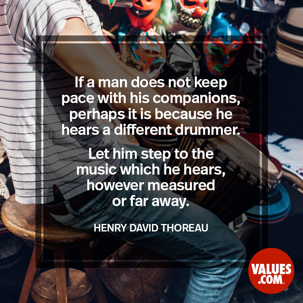 If a man does not keep pace with his companions, perhaps it is because he hears a different drummer. Let him step to the music which he hears, however measured or far away.