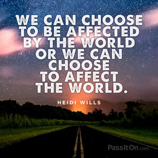 We can choose to be affected by the world or we can choose to affect the world.  #<Author:0x00007f53ae24c508>