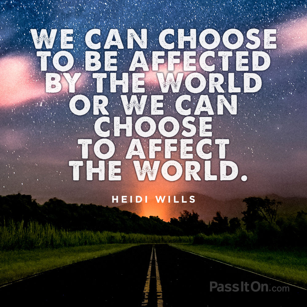 We can choose to be affected by the world or we can choose to affect the world.  —Heidi Wills