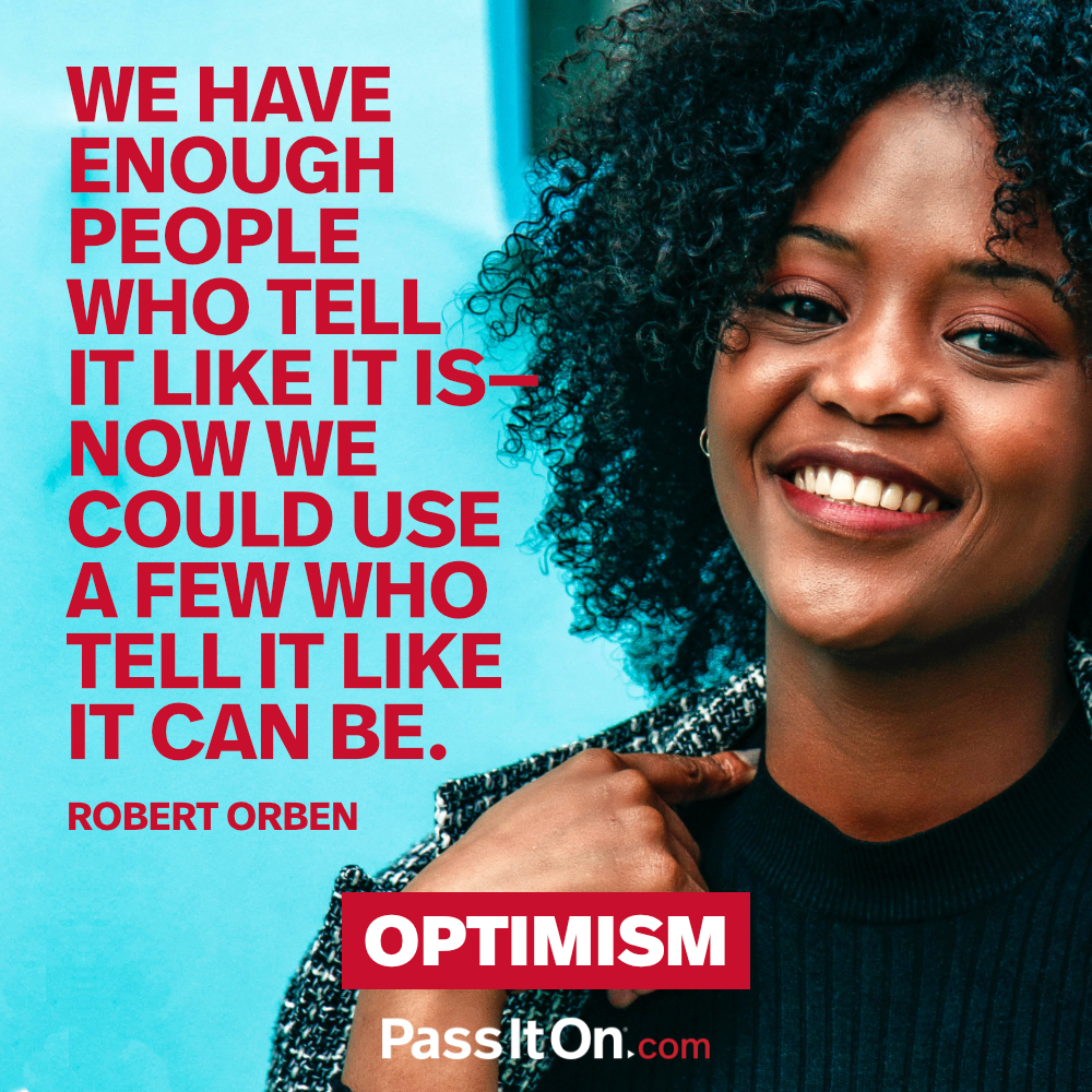 We have enough people who tell it like it is—now we could use a few who tell it like it can be.  —Robert Orben