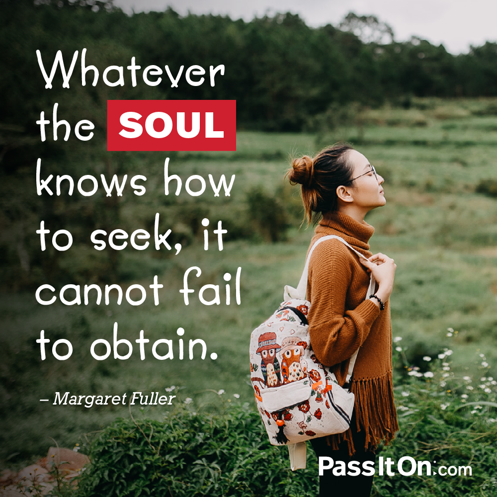 Whatever the soul knows how to seek, it cannot fail to obtain. —Margaret Fuller