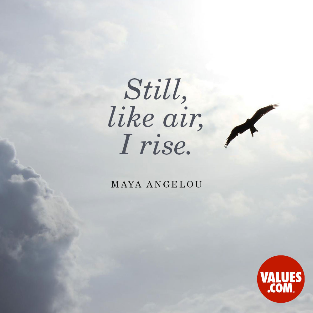 Still, like air, I rise. —Maya Angelou